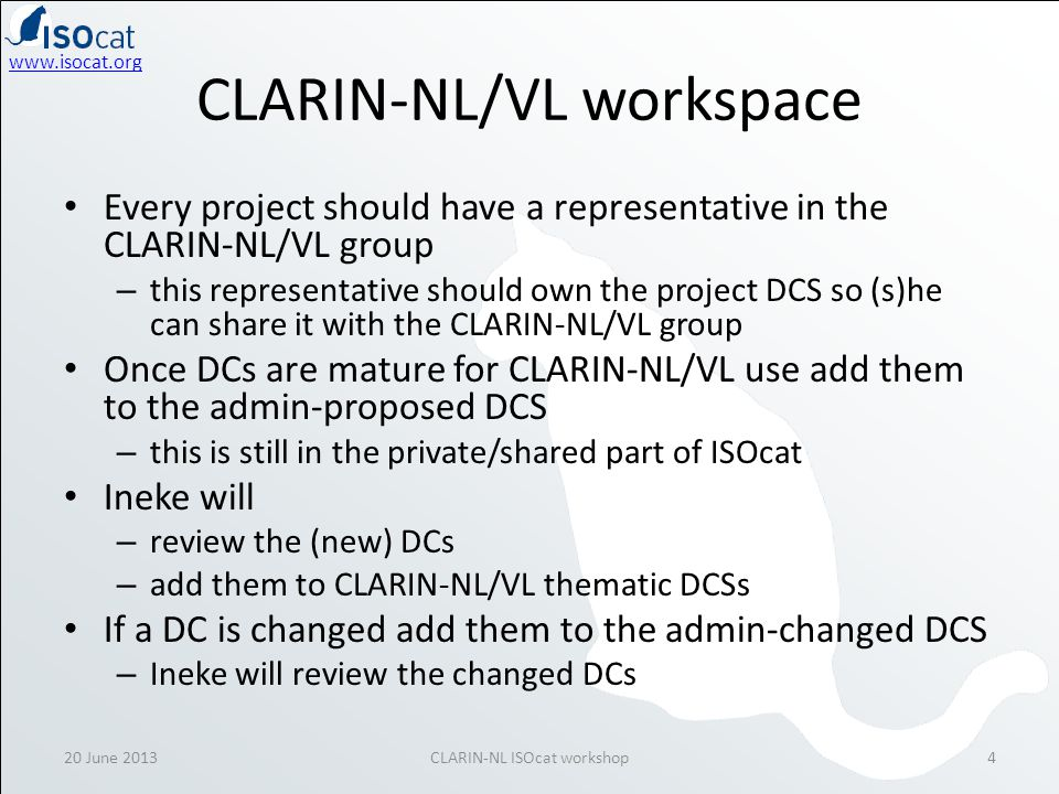 www.isocat.org 20 June 2013CLARIN-NL ISOcat workshop5 Beyond ISOcat Annotate your project resources with the selected/created Data Categories – preferably annotate a schema to be stored in SCHEMAcat (under construction) – use @dcr:datcat for XML (schemata) for EBNF grammars...