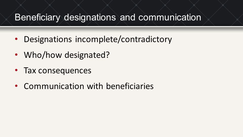 Beneficiary designations and communication Designations incomplete/contradictory Who/how designated? Tax consequences Communication with beneficiaries