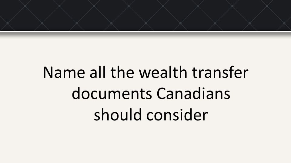 Name all the wealth transfer documents Canadians should consider
