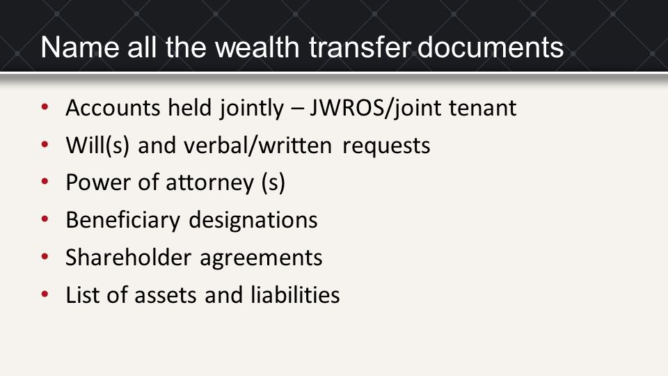 Name all the wealth transfer documents Accounts held jointly – JWROS/joint tenant Will(s) and verbal/written requests Power of attorney (s) Beneficiar