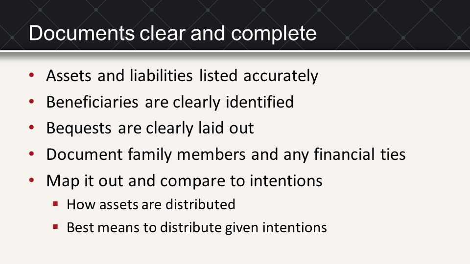 Documents clear and complete Assets and liabilities listed accurately Beneficiaries are clearly identified Bequests are clearly laid out Document fami