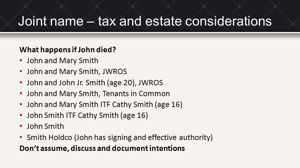 Joint name – tax and estate considerations What happens if John died? John and Mary Smith John and Mary Smith, JWROS John and John Jr. Smith (age 20),
