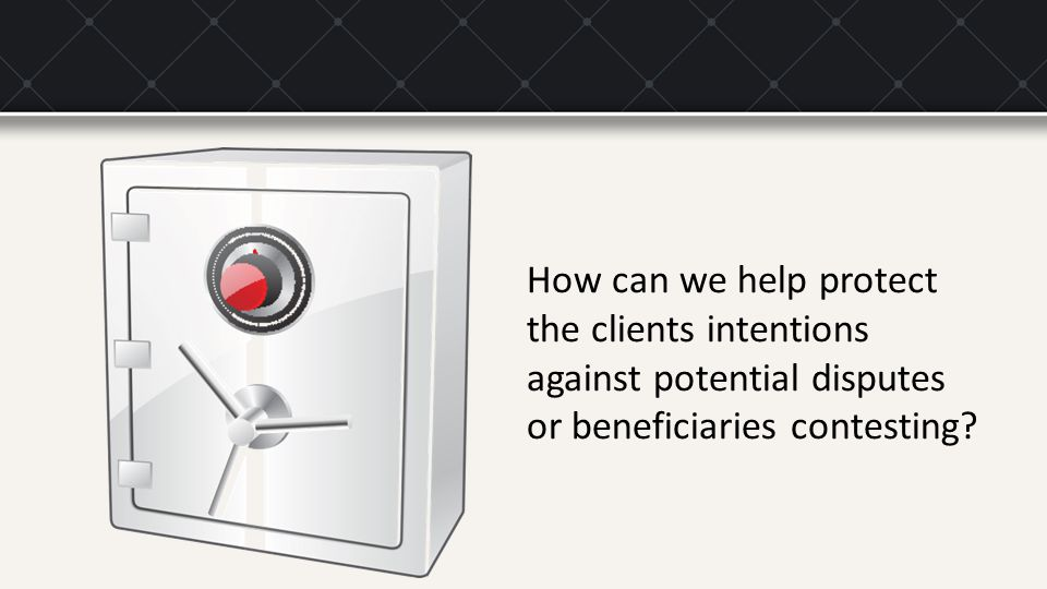 How can we help protect the clients intentions against potential disputes or beneficiaries contesting?