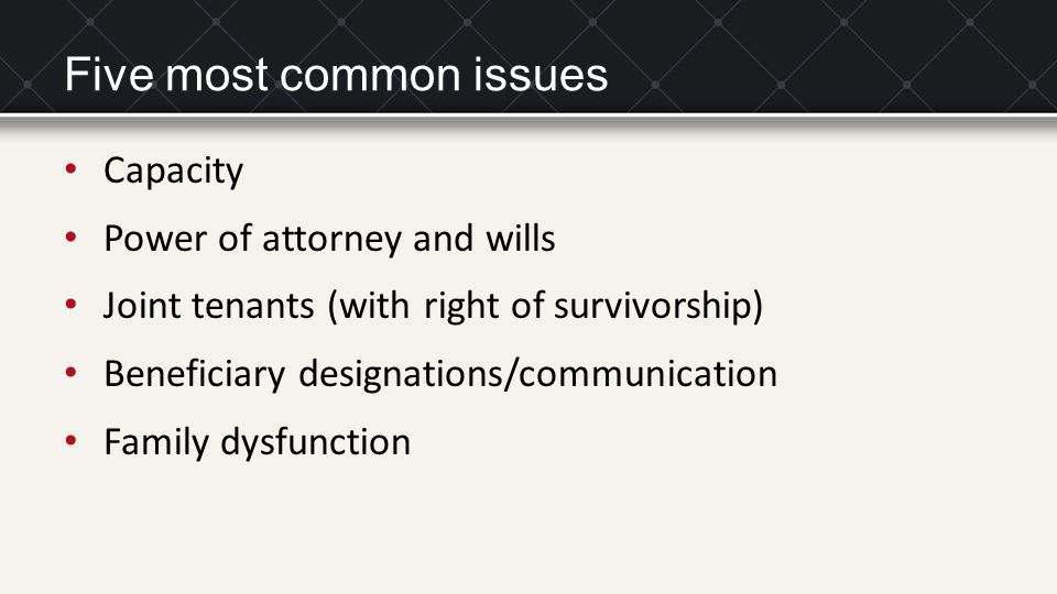 Five most common issues Capacity Power of attorney and wills Joint tenants (with right of survivorship) Beneficiary designations/communication Family