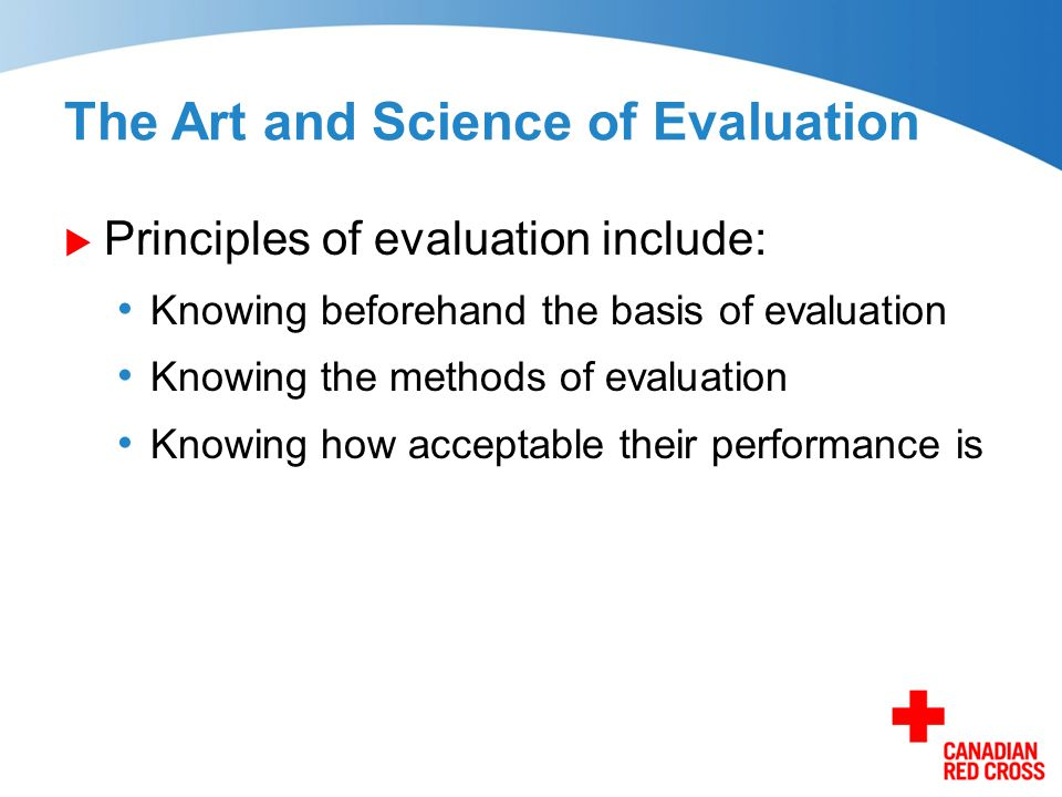 The Art and Science of Evaluation  Principles of evaluation include: Knowing beforehand the basis of evaluation Knowing the methods of evaluation Kno