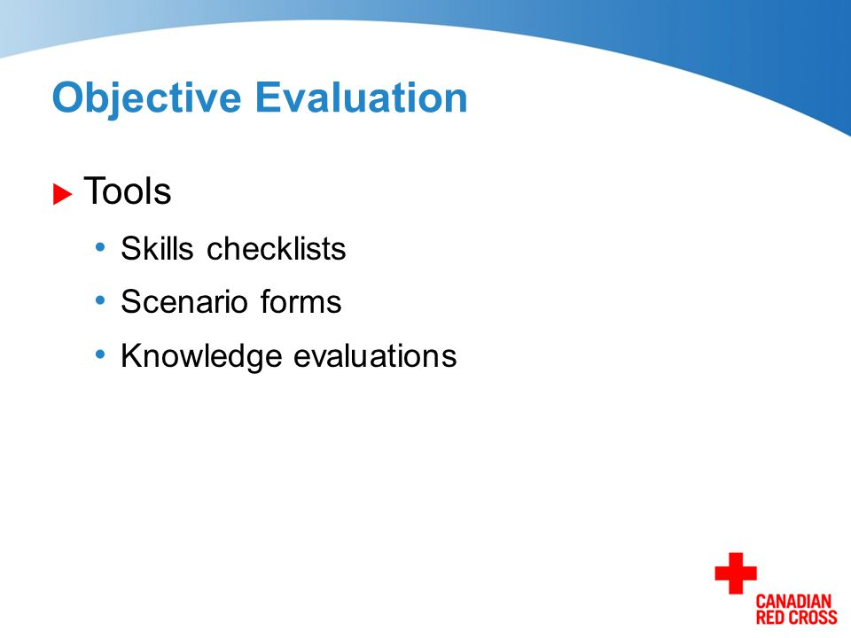 Objective Evaluation  Tools Skills checklists Scenario forms Knowledge evaluations