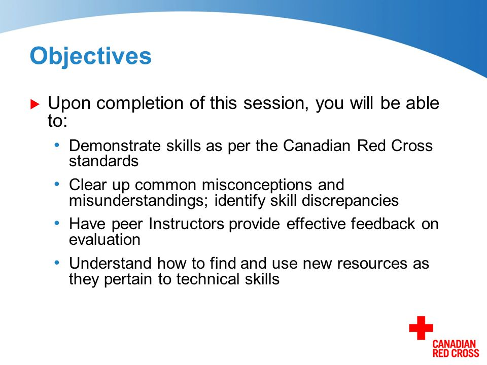 Objectives  Upon completion of this session, you will be able to: Demonstrate skills as per the Canadian Red Cross standards Clear up common misconce