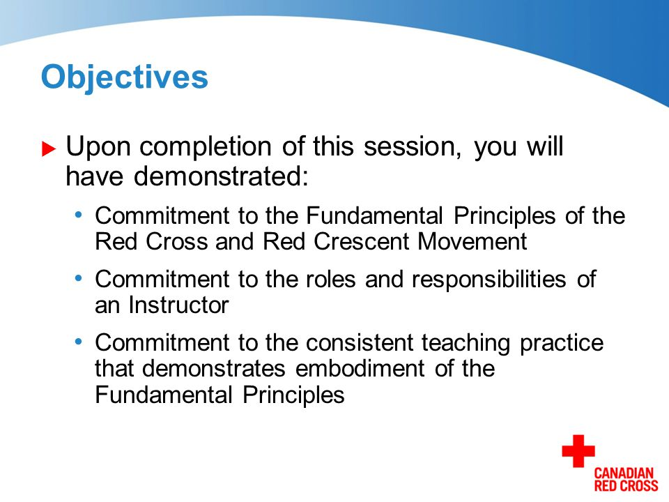 Objectives  Upon completion of this session, you will have demonstrated: Commitment to the Fundamental Principles of the Red Cross and Red Crescent M