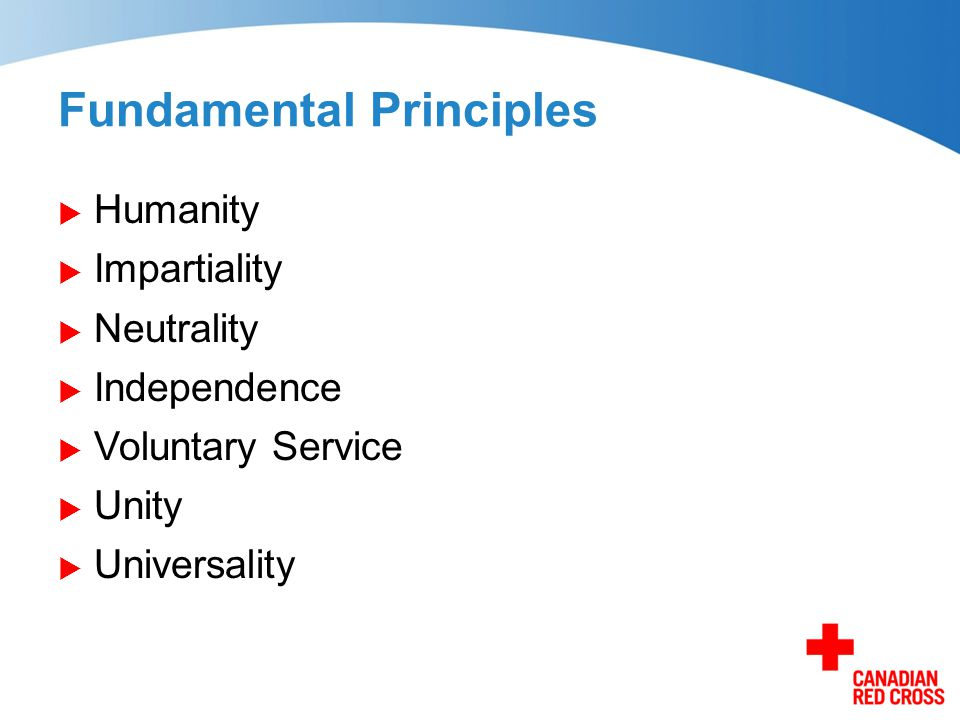 Fundamental Principles  Humanity  Impartiality  Neutrality  Independence  Voluntary Service  Unity  Universality