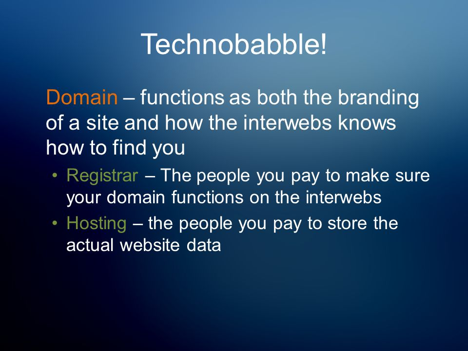 Technobabble! Domain – functions as both the branding of a site and how the interwebs knows how to find you Registrar – The people you pay to make sur