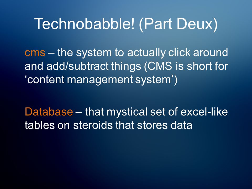Technobabble! (Part Deux) cms – the system to actually click around and add/subtract things (CMS is short for 'content management system') Database –