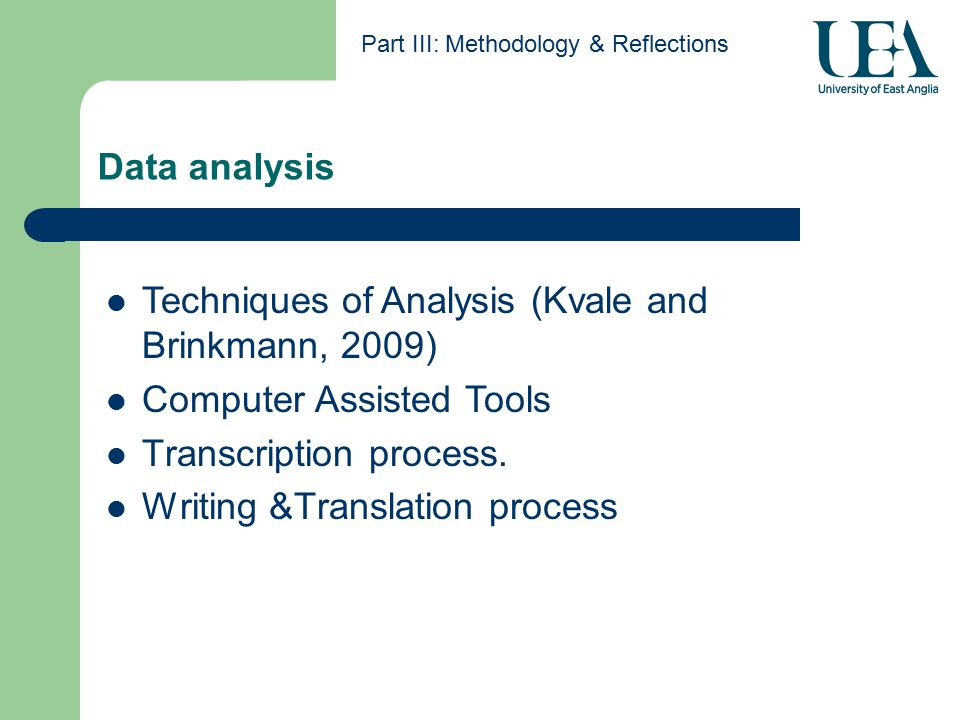 Data analysis Part III: Methodology & Reflections Techniques of Analysis (Kvale and Brinkmann, 2009) Computer Assisted Tools Transcription process.