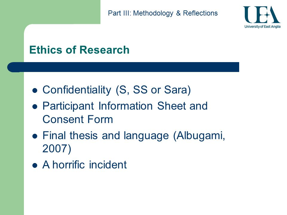 Ethics of Research Part III: Methodology & Reflections Confidentiality (S, SS or Sara) Participant Information Sheet and Consent Form Final thesis and language (Albugami, 2007) A horrific incident