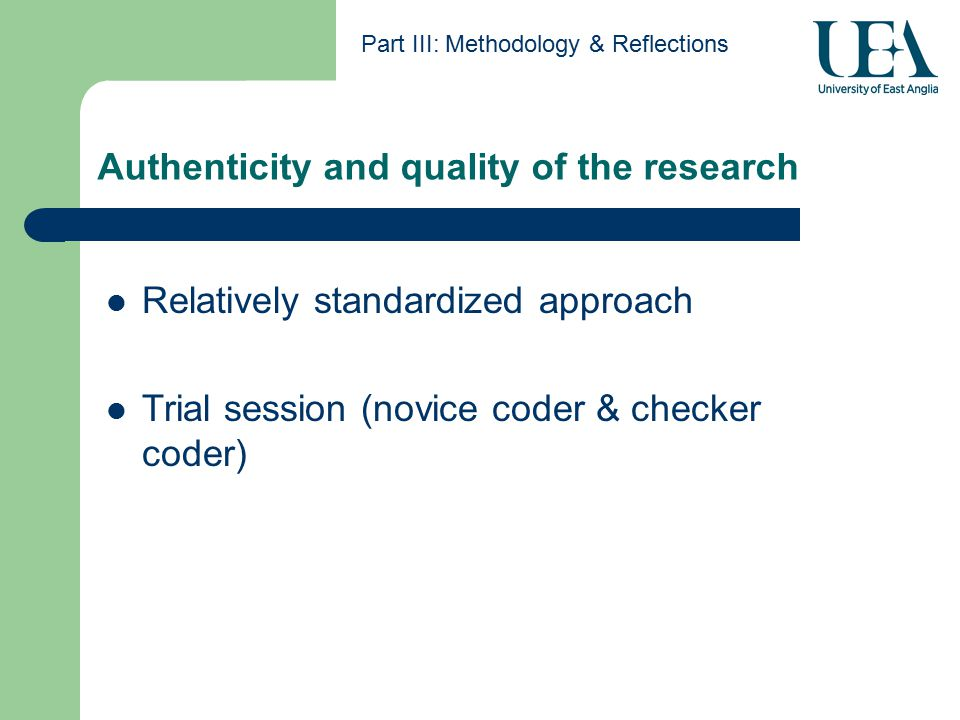 Authenticity and quality of the research Part III: Methodology & Reflections Relatively standardized approach Trial session (novice coder & checker coder)
