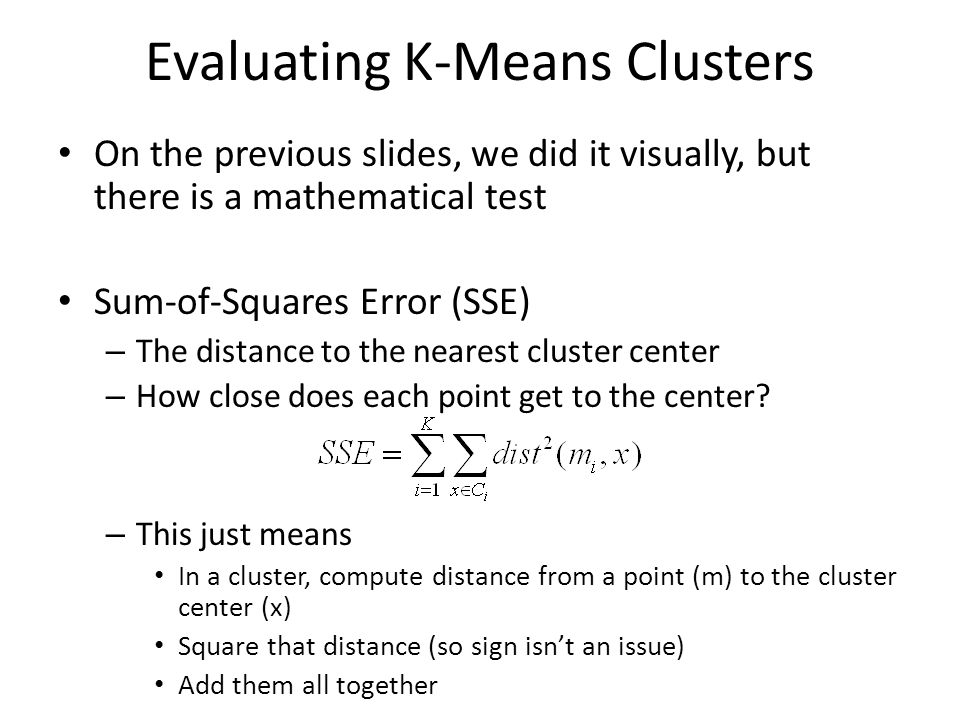 Evaluating K-Means Clusters On the previous slides, we did it visually, but there is a mathematical test Sum-of-Squares Error (SSE) – The distance to the nearest cluster center – How close does each point get to the center.