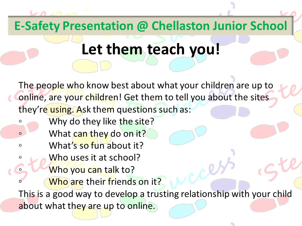 The people who know best about what your children are up to online, are your children! Get them to tell you about the sites they're using. Ask them qu