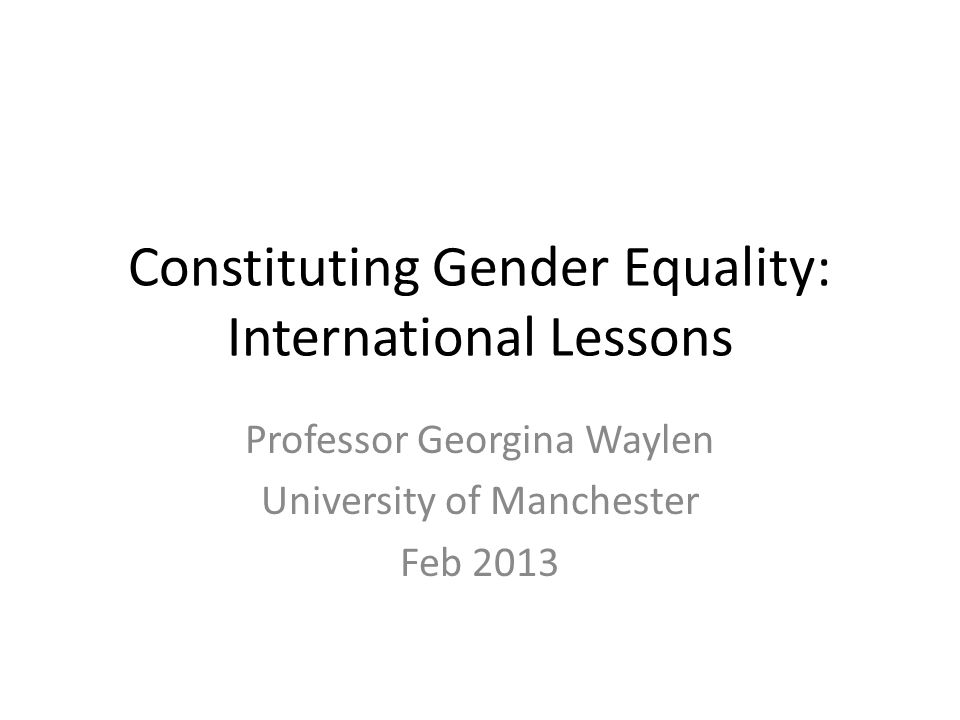 Constituting Gender Equality: International Lessons Professor Georgina Waylen University of Manchester Feb 2013