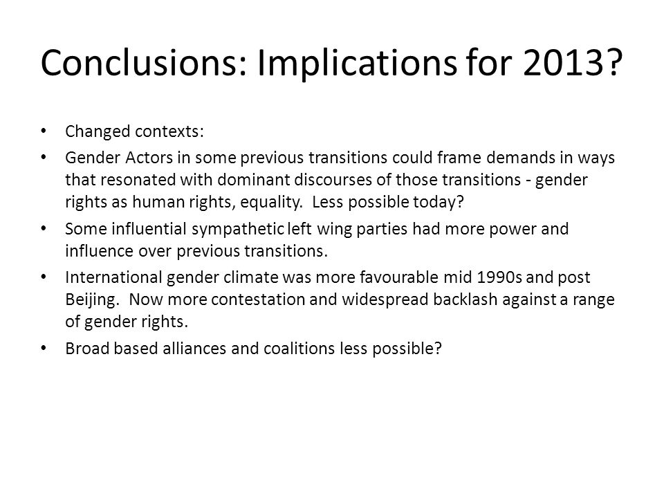 Conclusions: Implications for 2013? Changed contexts: Gender Actors in some previous transitions could frame demands in ways that resonated with domin