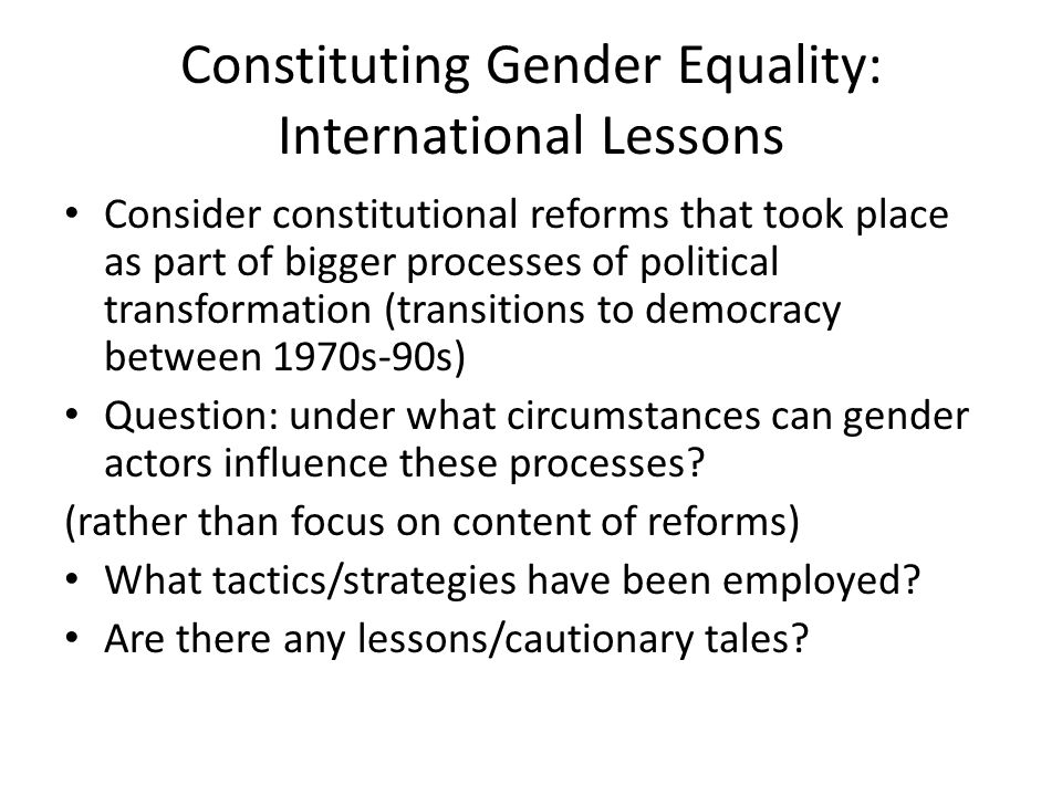 Constituting Gender Equality: International Lessons Consider constitutional reforms that took place as part of bigger processes of political transformation (transitions to democracy between 1970s-90s) Question: under what circumstances can gender actors influence these processes.