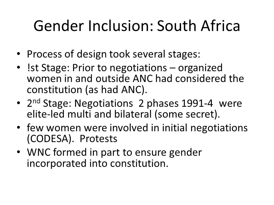 Gender Inclusion: South Africa Process of design took several stages: !st Stage: Prior to negotiations – organized women in and outside ANC had considered the constitution (as had ANC).