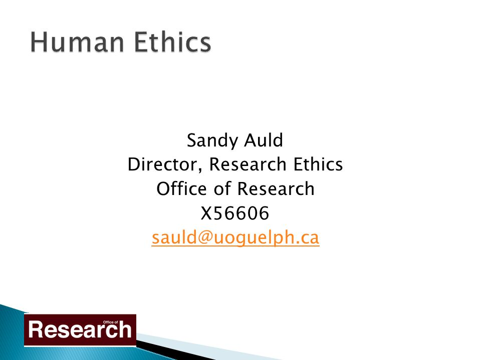 Sandy Auld Director, Research Ethics Office of Research X56606 sauld@uoguelph.ca