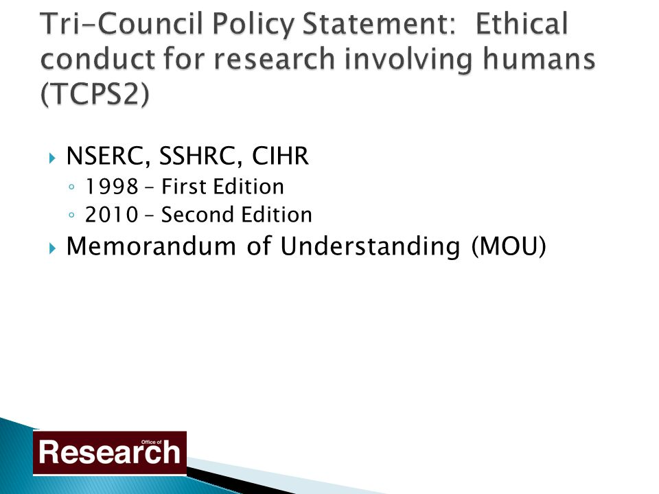  NSERC, SSHRC, CIHR ◦ 1998 – First Edition ◦ 2010 – Second Edition  Memorandum of Understanding (MOU)
