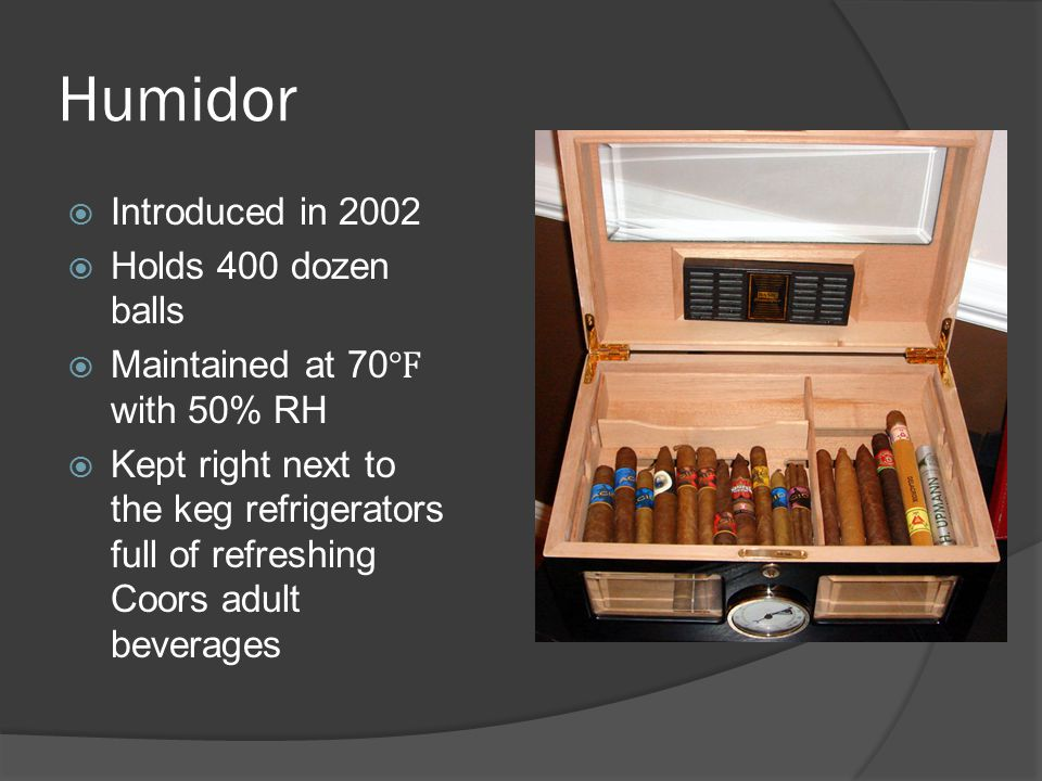 Humidor  Introduced in 2002  Holds 400 dozen balls  Maintained at 70 ℉ with 50% RH  Kept right next to the keg refrigerators full of refreshing Co
