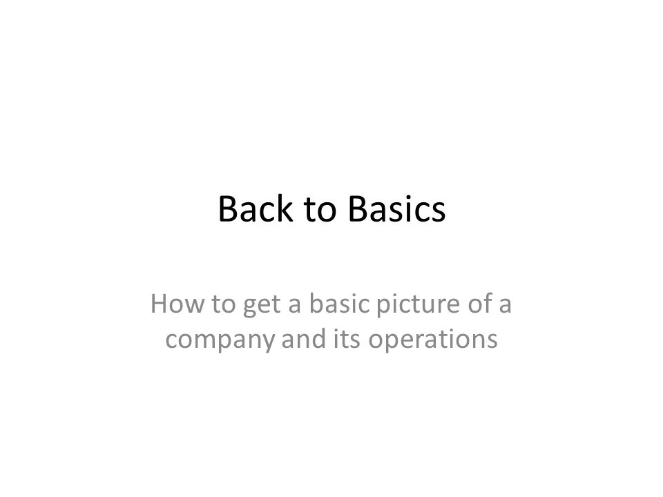 Back to Basics How to get a basic picture of a company and its operations