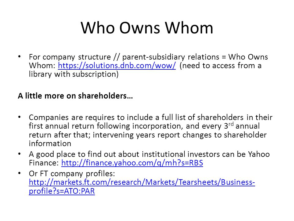 Who Owns Whom For company structure // parent-subsidiary relations = Who Owns Whom: https://solutions.dnb.com/wow/ (need to access from a library with subscription)https://solutions.dnb.com/wow/ A little more on shareholders… Companies are requires to include a full list of shareholders in their first annual return following incorporation, and every 3 rd annual return after that; intervening years report changes to shareholder information A good place to find out about institutional investors can be Yahoo Finance: http://finance.yahoo.com/q/mh?s=RBShttp://finance.yahoo.com/q/mh?s=RBS Or FT company profiles: http://markets.ft.com/research/Markets/Tearsheets/Business- profile?s=ATO:PAR http://markets.ft.com/research/Markets/Tearsheets/Business- profile?s=ATO:PAR