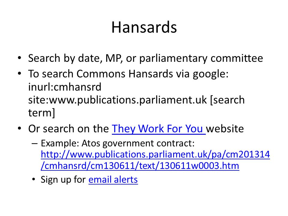 Hansards Search by date, MP, or parliamentary committee To search Commons Hansards via google: inurl:cmhansrd site:www.publications.parliament.uk [search term] Or search on the They Work For You websiteThey Work For You – Example: Atos government contract: http://www.publications.parliament.uk/pa/cm201314 /cmhansrd/cm130611/text/130611w0003.htm http://www.publications.parliament.uk/pa/cm201314 /cmhansrd/cm130611/text/130611w0003.htm Sign up for email alertsemail alerts