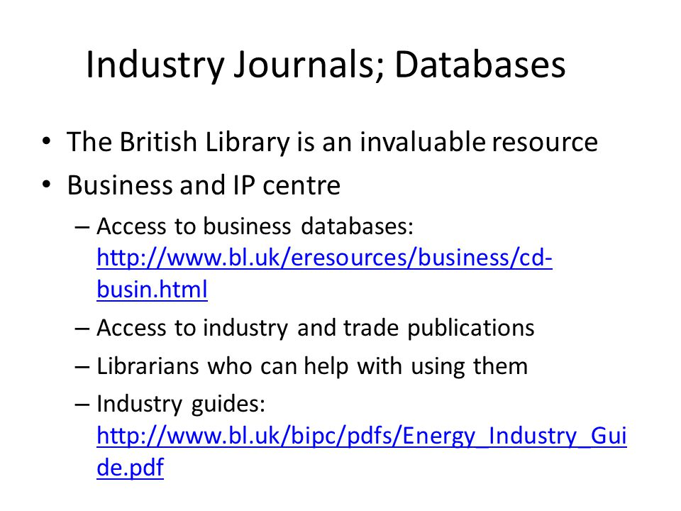 Industry Journals; Databases The British Library is an invaluable resource Business and IP centre – Access to business databases: http://www.bl.uk/eresources/business/cd- busin.html http://www.bl.uk/eresources/business/cd- busin.html – Access to industry and trade publications – Librarians who can help with using them – Industry guides: http://www.bl.uk/bipc/pdfs/Energy_Industry_Gui de.pdf http://www.bl.uk/bipc/pdfs/Energy_Industry_Gui de.pdf