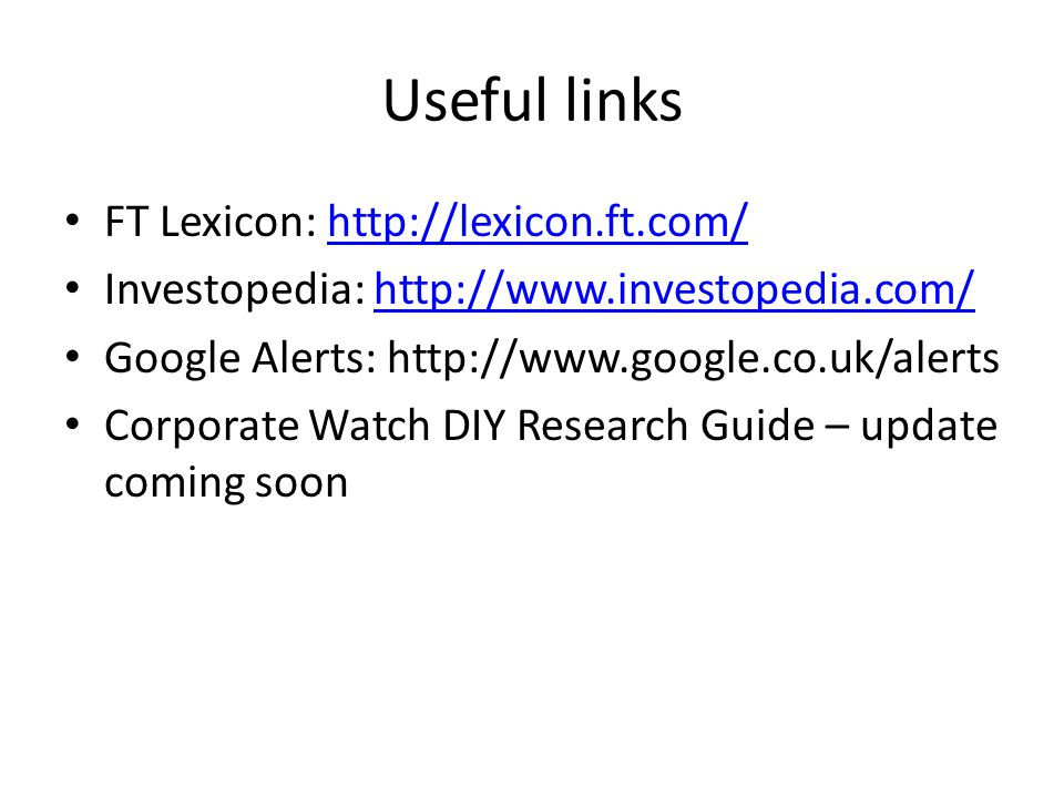 Useful links FT Lexicon: http://lexicon.ft.com/http://lexicon.ft.com/ Investopedia: http://www.investopedia.com/http://www.investopedia.com/ Google Alerts: http://www.google.co.uk/alerts Corporate Watch DIY Research Guide – update coming soon