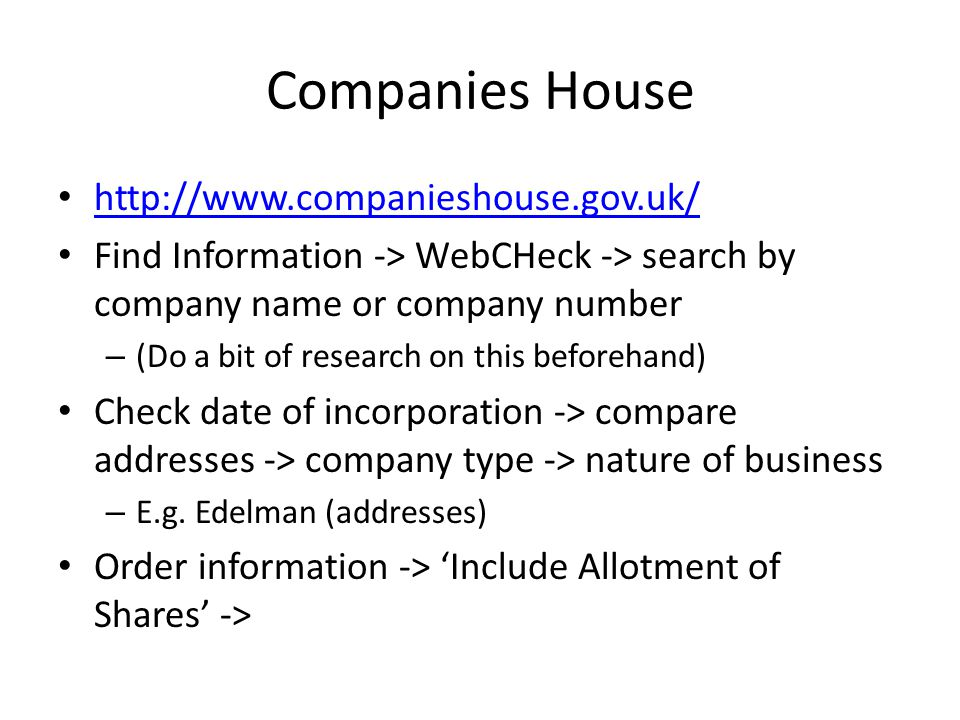 Companies House http://www.companieshouse.gov.uk/ Find Information -> WebCHeck -> search by company name or company number – (Do a bit of research on this beforehand) Check date of incorporation -> compare addresses -> company type -> nature of business – E.g.