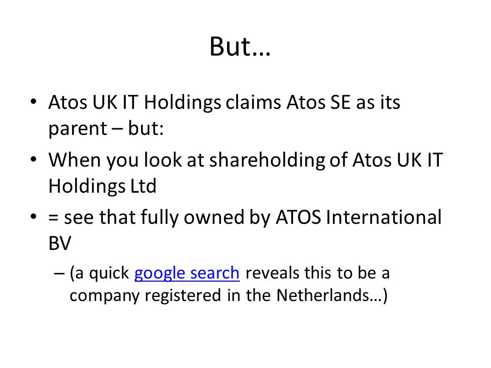 But… Atos UK IT Holdings claims Atos SE as its parent – but: When you look at shareholding of Atos UK IT Holdings Ltd = see that fully owned by ATOS International BV – (a quick google search reveals this to be a company registered in the Netherlands…)google search