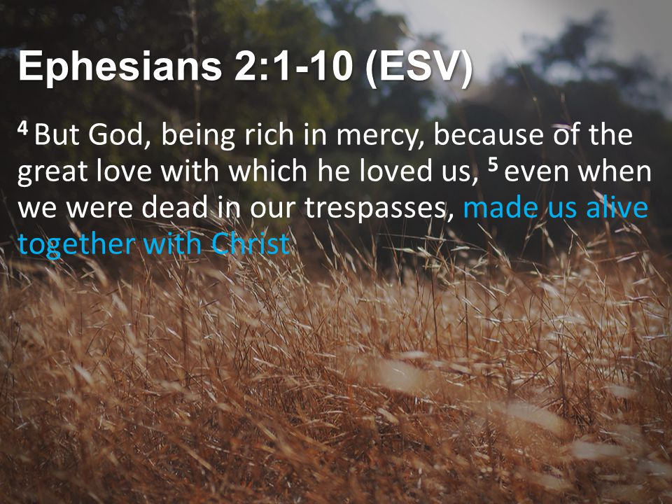 Ephesians 2:1-10 (ESV) 4 But God, being rich in mercy, because of the great love with which he loved us, 5 even when we were dead in our trespasses, made us alive together with Christ