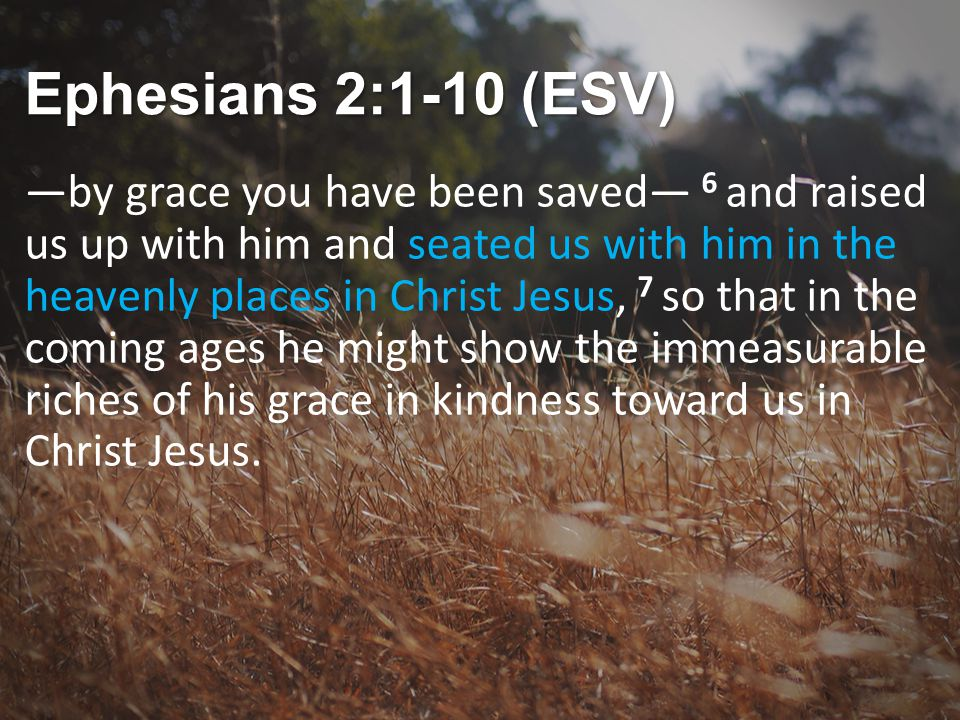 Ephesians 2:1-10 (ESV) —by grace you have been saved— 6 and raised us up with him and seated us with him in the heavenly places in Christ Jesus, 7 so that in the coming ages he might show the immeasurable riches of his grace in kindness toward us in Christ Jesus.