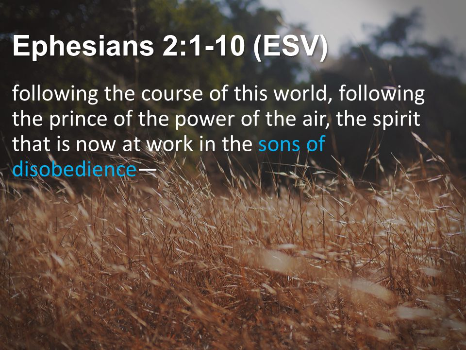 Ephesians 2:1-10 (ESV) following the course of this world, following the prince of the power of the air, the spirit that is now at work in the sons of