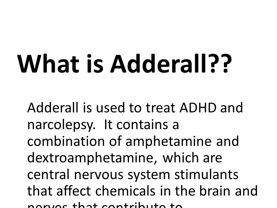 What is Adderall . Adderall is used to treat ADHD and narcolepsy.