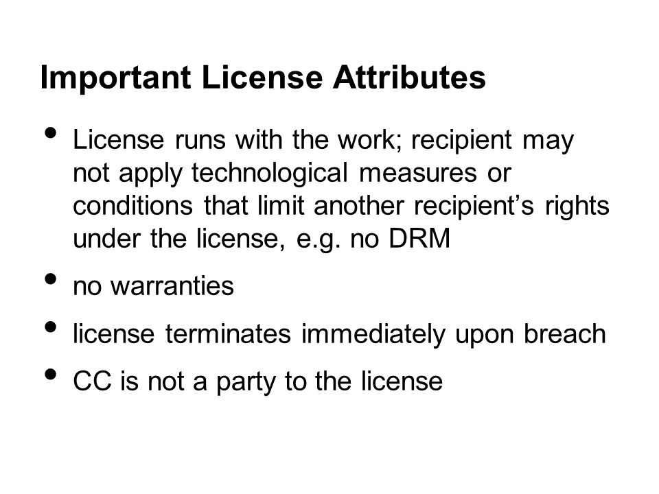 Important License Attributes License runs with the work; recipient may not apply technological measures or conditions that limit another recipient's rights under the license, e.g.