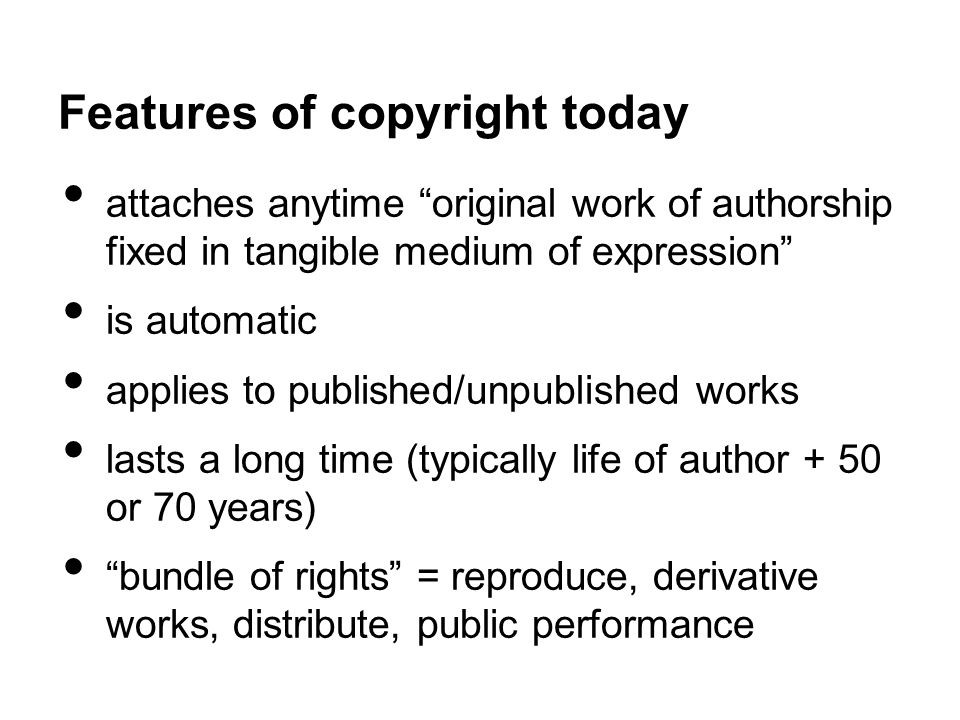 Features of copyright today attaches anytime original work of authorship fixed in tangible medium of expression is automatic applies to published/unpublished works lasts a long time (typically life of author + 50 or 70 years) bundle of rights = reproduce, derivative works, distribute, public performance