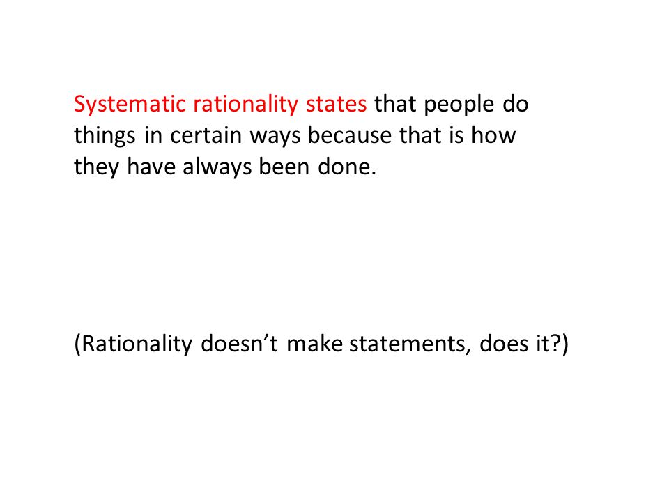 Systematic rationality states that people do things in certain ways because that is how they have always been done.