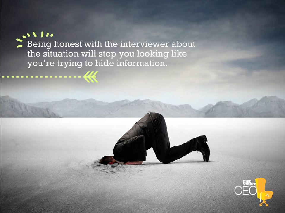 Being honest with the interviewer about the situation will stop you looking like you're trying to hide information.
