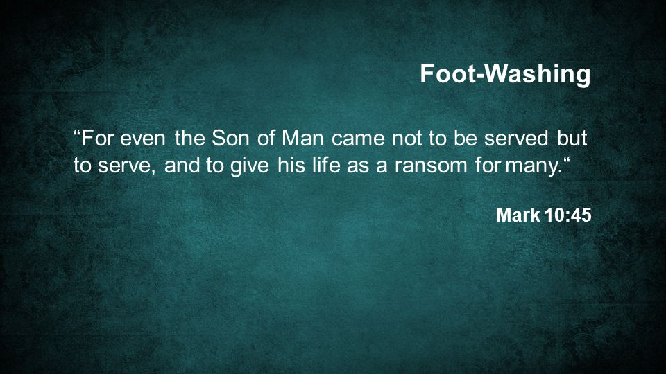 For even the Son of Man came not to be served but to serve, and to give his life as a ransom for many. Mark 10:45 Foot-Washing