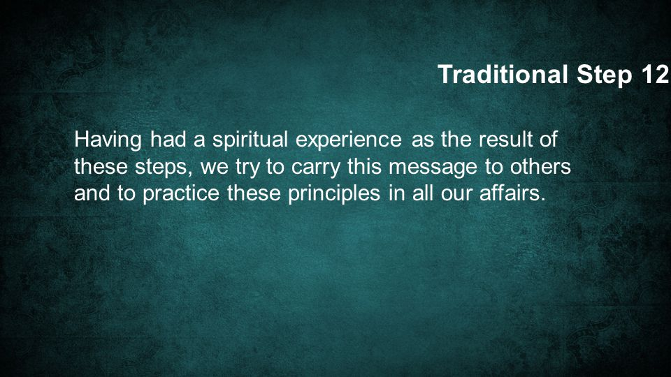 Having had a spiritual experience as the result of these steps, we try to carry this message to others and to practice these principles in all our affairs.
