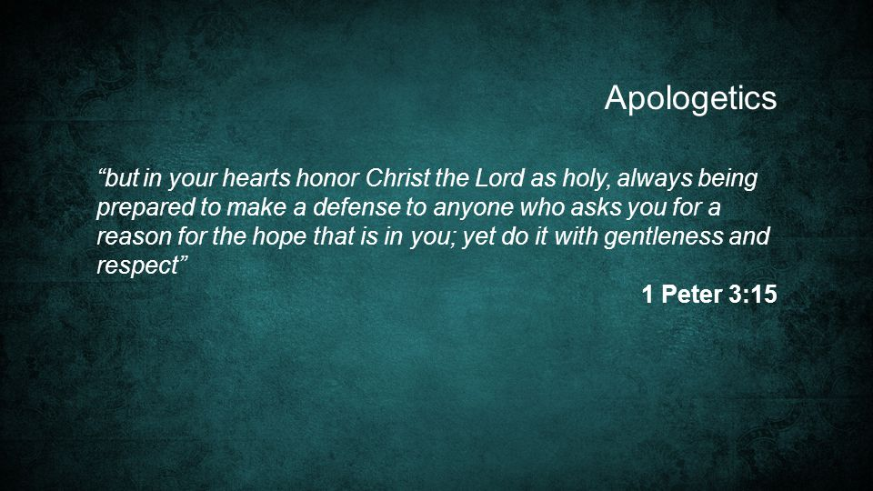 but in your hearts honor Christ the Lord as holy, always being prepared to make a defense to anyone who asks you for a reason for the hope that is in you; yet do it with gentleness and respect 1 Peter 3:15 Apologetics