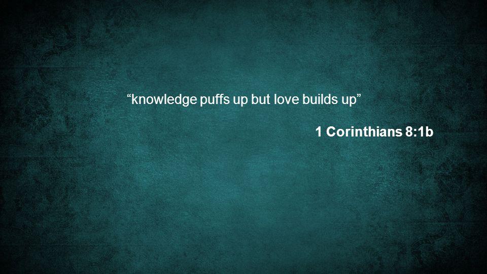 knowledge puffs up but love builds up 1 Corinthians 8:1b