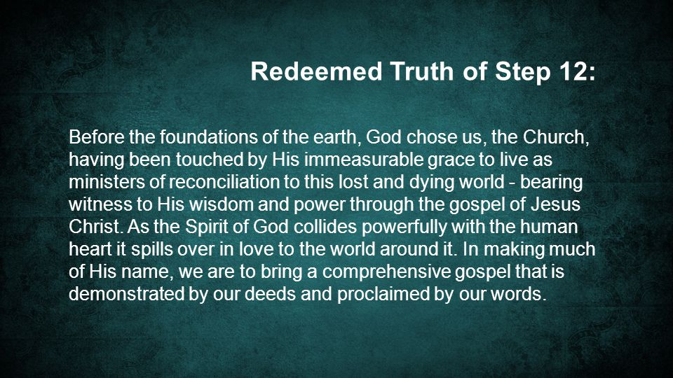 Before the foundations of the earth, God chose us, the Church, having been touched by His immeasurable grace to live as ministers of reconciliation to this lost and dying world - bearing witness to His wisdom and power through the gospel of Jesus Christ.