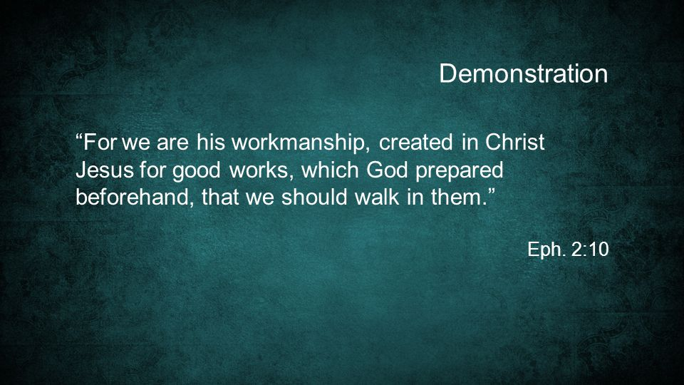 For we are his workmanship, created in Christ Jesus for good works, which God prepared beforehand, that we should walk in them. Eph.