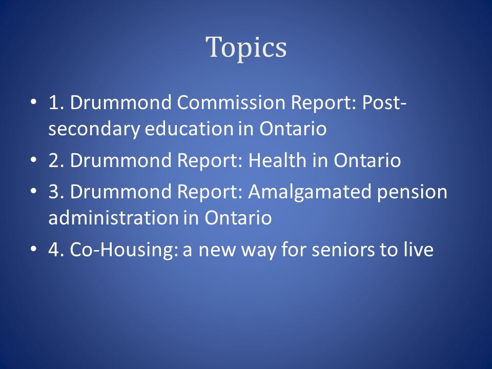 Topics 1. Drummond Commission Report: Post- secondary education in Ontario 2.