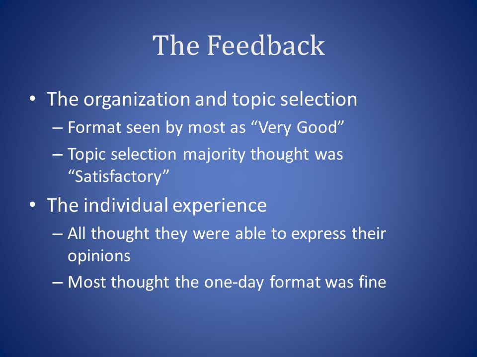 The Feedback The organization and topic selection – Format seen by most as Very Good – Topic selection majority thought was Satisfactory The individual experience – All thought they were able to express their opinions – Most thought the one-day format was fine